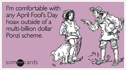 I'm comfortable with any April Fool's Day hoax outside of a multi-billion dollar Ponzi scheme