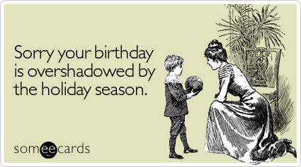 Sorry your birthday is overshadowed by the holiday season