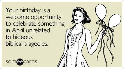 Your birthday is a welcome opportunity to celebrate something in April unrelated to hideous biblical tragedies