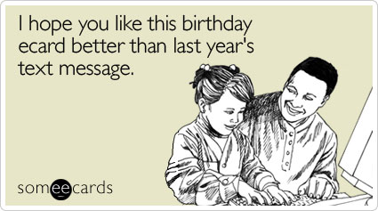 I hope you like this birthday ecard better than last year's text message