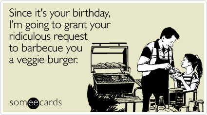 Since it's your birthday, I'm going to grant your ridiculous request to barbecue you a veggie burger