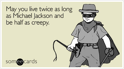 May you live twice as long as Michael Jackson and be half as creepy