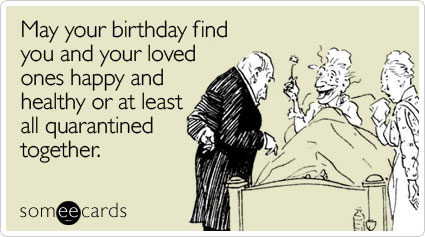 May your birthday find you and your loved ones happy and healthy or at least all quarantined together