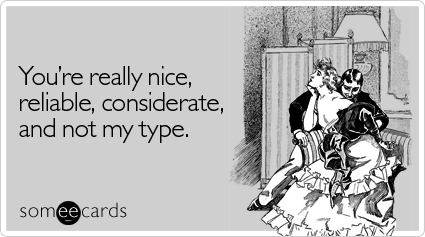 You're really nice, reliable, considerate, and not my type.