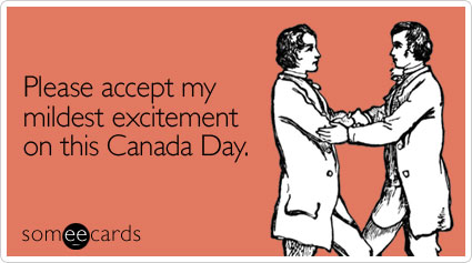 Please accept my mildest excitement on this Canada Day