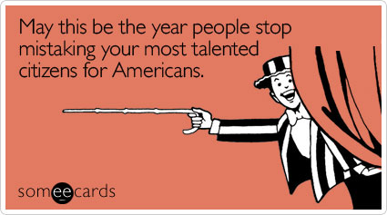 May this be the year people stop mistaking your most talented citizens for Americans