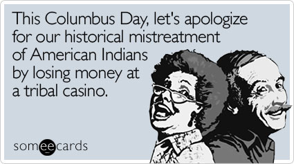 This Columbus Day, let's apologize for our historical mistreatment of American Indians by losing money at a tribal casino