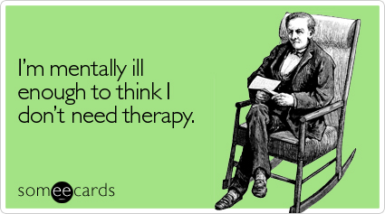 I'm mentally ill enough to think I don't need therapy