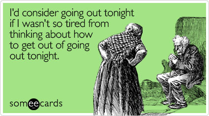I'd consider going out tonight if I wasn't so tired from thinking about how to get out of going out tonight