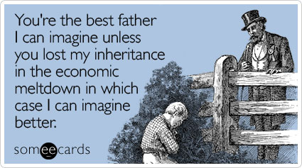 You're the best father I can imagine unless you lost my inheritance in the economic meltdown in which case I can imagine better