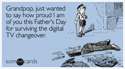 Grandpop, just wanted to say how proud I am of you this Father's Day for surviving the digital TV changeover