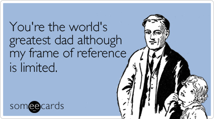 You're the world's greatest dad although my frame of reference is limited