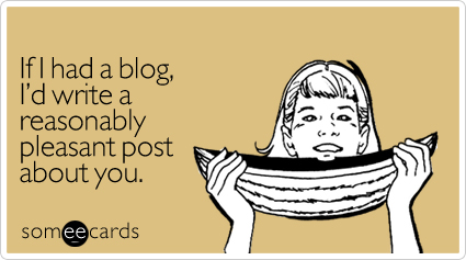 If I had a blog, I'd write a reasonably pleasant post about you