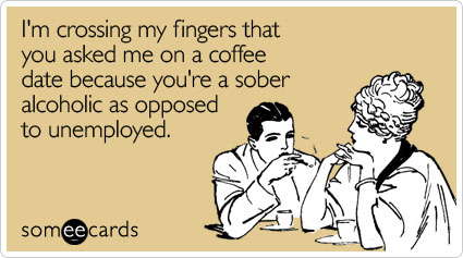 I'm crossing my fingers that you asked me on a coffee date because you're a sober alcoholic as opposed to unemployed