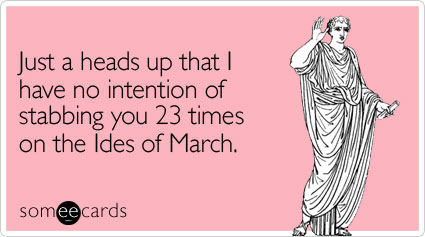 Just a heads up that I have no intention of stabbing you 23 times on the Ides of March