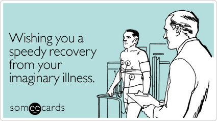 Wishing you a speedy recovery from your imaginary illness