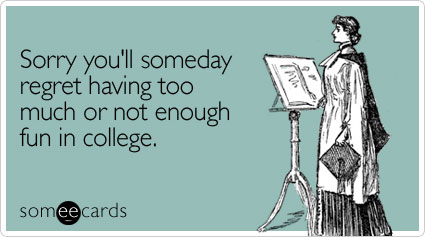 Sorry you'll someday regret having too much or not enough fun in college