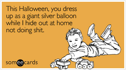 This Halloween, you dress up as a giant silver balloon while I hide out at home not doing shit