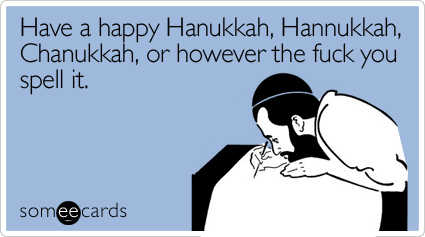 Have a happy Hanukkah, Hannukkah, Chanukkah, or however the fuck you spell it