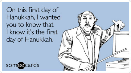 On this first day of Hanukkah, I wanted you to know that I know it's the first day of Hanukkah