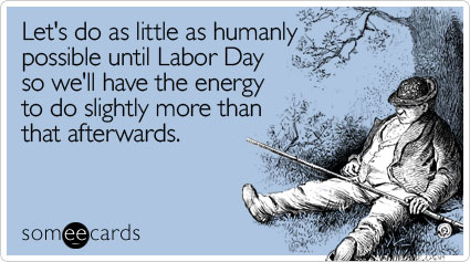 Let's do as little as humanly possible until Labor Day so we'll have the energy to do slightly more than that afterwards