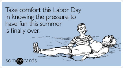 Take comfort this Labor Day in knowing the pressure to have fun this summer is finally over