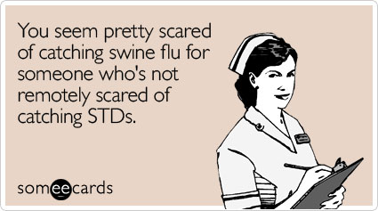 You seem pretty scared of catching swine flu for someone who's not remotely scared of catching STDs