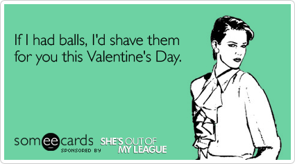 If I had balls, I&#39;d shave them for you this Valentine&#39;s Day