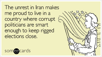 The unrest in Iran makes me proud to live in a country where corrupt politicians are smart enough to keep rigged elections close