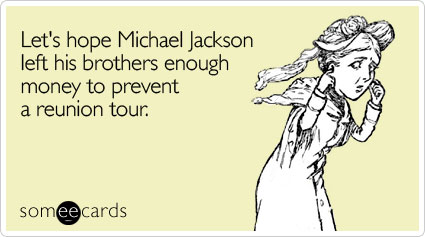 Let's hope Michael Jackson left his brothers enough money to prevent a reunion tour