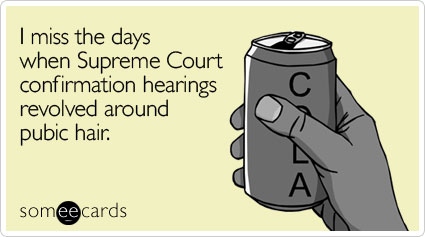 I miss the days when Supreme Court confirmation hearings revolved around pubic hair