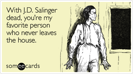 With J.D. Salinger dead, you're my favorite person who never leaves the house