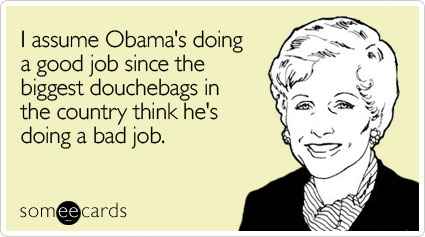 I assume Obama's doing a good job since the biggest douchebags in the country think he's doing a bad job