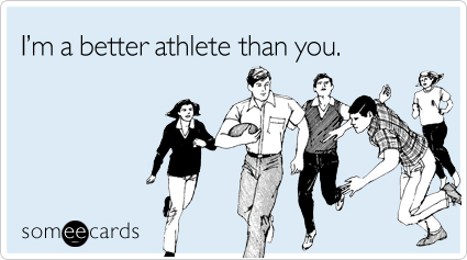 I'm a better athlete than you
