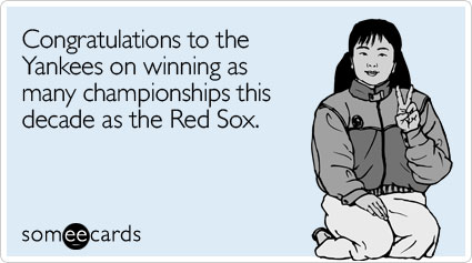 Congratulations to the Yankees on winning as many championships this decade as the Red Sox