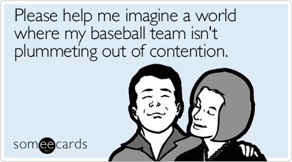 Please help me imagine a world where my baseball team isn't plummeting out of contention
