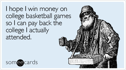 I hope I win money on college basketball games so I can pay back the college I actually attended