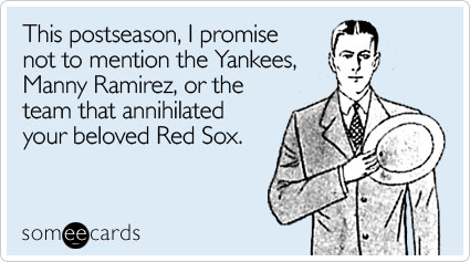 This postseason, I promise not to mention the Yankees, Manny Ramirez, or the team that annihilated your beloved Red Sox