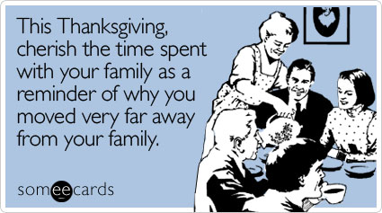 This Thanksgiving, cherish the time spent with your family as a reminder of why you moved very far away from your family