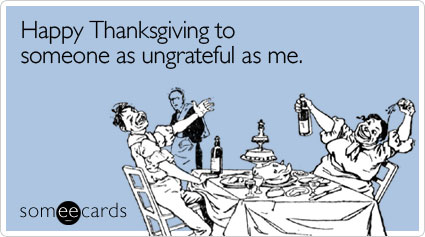 Happy Thanksgiving to someone as ungrateful as me