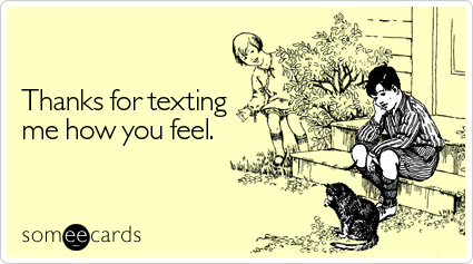 Thanks for texting me how you feel