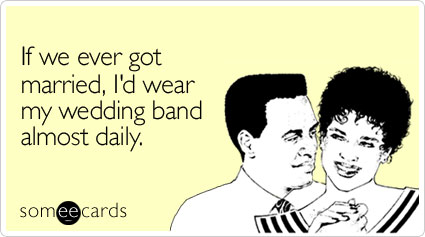 If we ever got married, I'd wear my wedding band almost daily