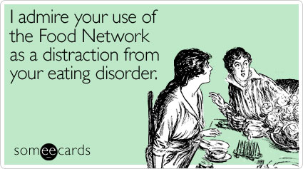 I admire your use of the Food Network as a distraction from your eating disorder