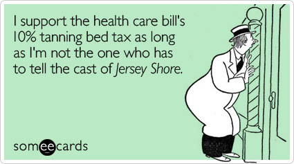 I support the health care bill's 10% tanning bed tax as long as I'm not the one who has to tell the cast of Jersey Shore