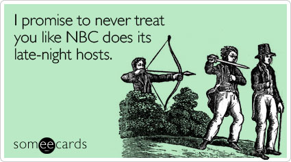 I promise to never treat you like NBC does its late-night hosts