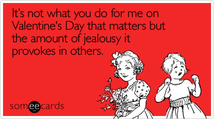 It's not what you do for me on Valentine's Day that matters but the amount of jealousy it provokes in others
