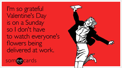 I'm so grateful Valentine's Day is on a Sunday so I don't have to watch everyone's flowers being delivered at work