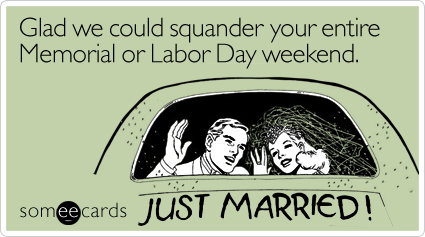 Someecards.com - Glad we could squander your entire Memorial or Labor Day weekend.