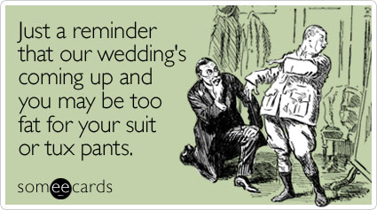 Just a reminder that our wedding's coming up and you may be too fat for your suit or tux pants