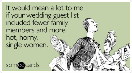 It would mean a lot to me if your wedding guest list included fewer family members and more hot, horny, single women